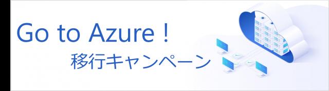 Go to Azure! 移行キャンペーン  キャンペーンサイトへ
